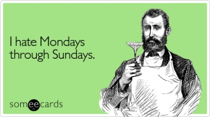 Someecards I Hate Mondays Through Sundays